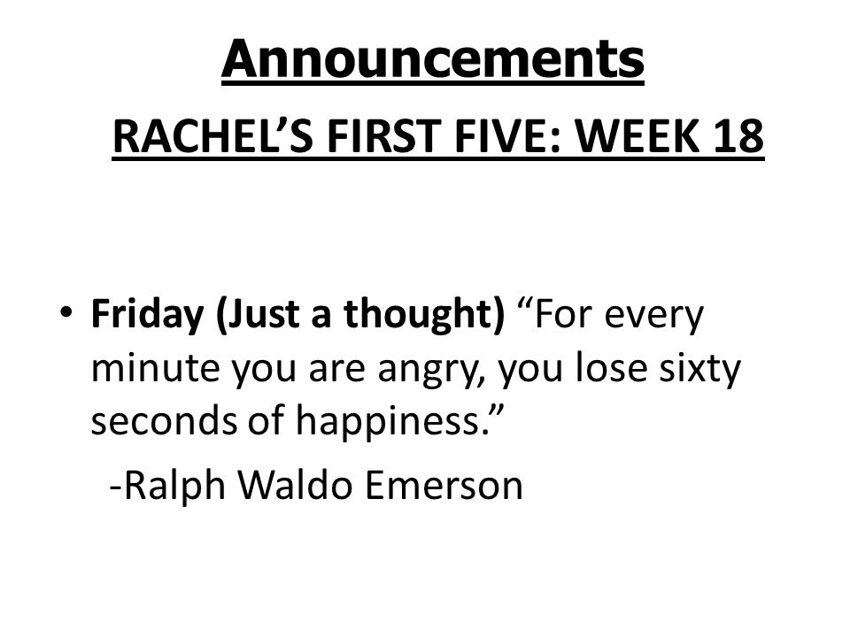 Announcements RACHELS FIRST FIVE: WEEK 18 Friday (Just a thought) For every minute you are angry, you lose sixty seconds of happiness. -Ralph Waldo Em