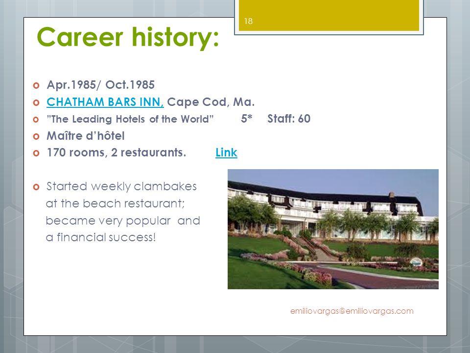 Career history: Apr.1985/ Oct.1985 CHATHAM BARS INN, Cape Cod, Ma. CHATHAM BARS INN, The Leading Hotels of the World 5* Staff: 60 Maître dhôtel 170 ro