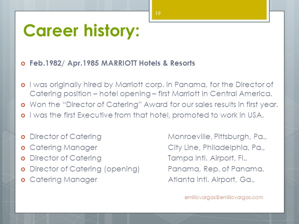 Career history: Feb.1982/ Apr.1985 MARRIOTT Hotels & Resorts I was originally hired by Marriott corp. in Panama, for the Director of Catering position