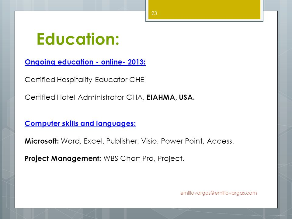 Education: emiliovargas@emiliovargas.com 23 Ongoing education - online- 2013: Certified Hospitality Educator CHE Certified Hotel Administrator CHA, EI
