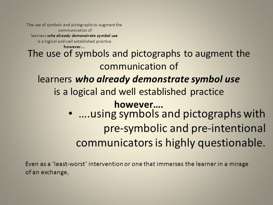 The use of symbols and pictographs to augment the communication of learners who already demonstrate symbol use is a logical and well established pract