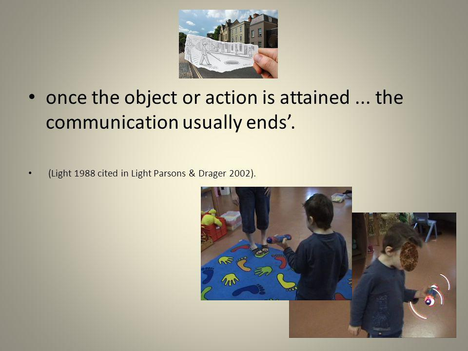 once the object or action is attained... the communication usually ends. (Light 1988 cited in Light Parsons & Drager 2002).