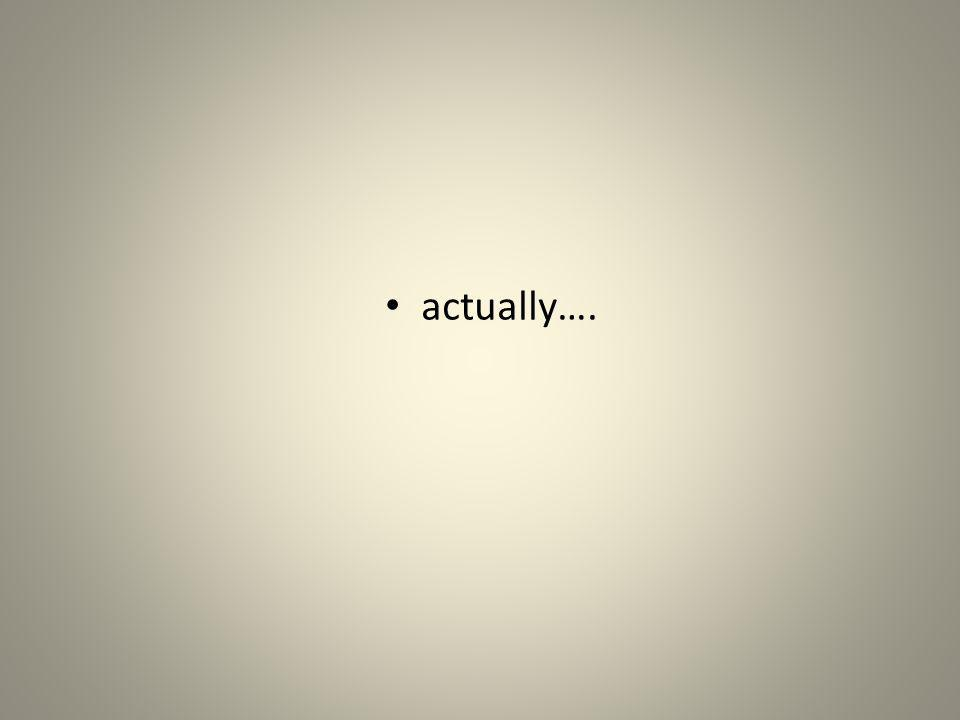 actually….