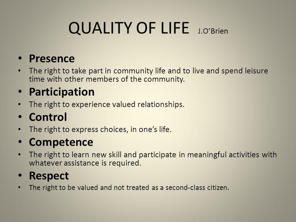 QUALITY OF LIFE J.OBrien Presence The right to take part in community life and to live and spend leisure time with other members of the community. Par