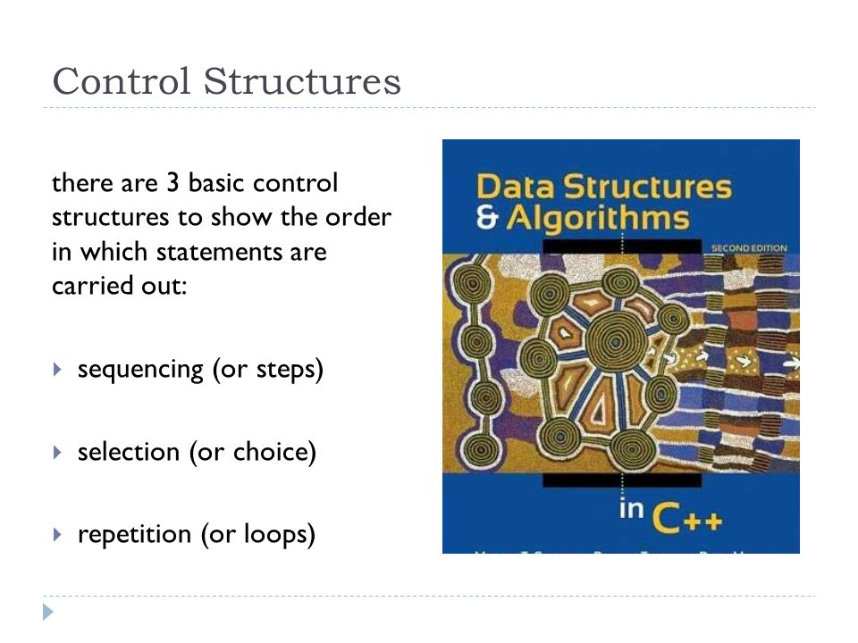 Control Structures there are 3 basic control structures to show the order in which statements are carried out: sequencing (or steps) selection (or cho
