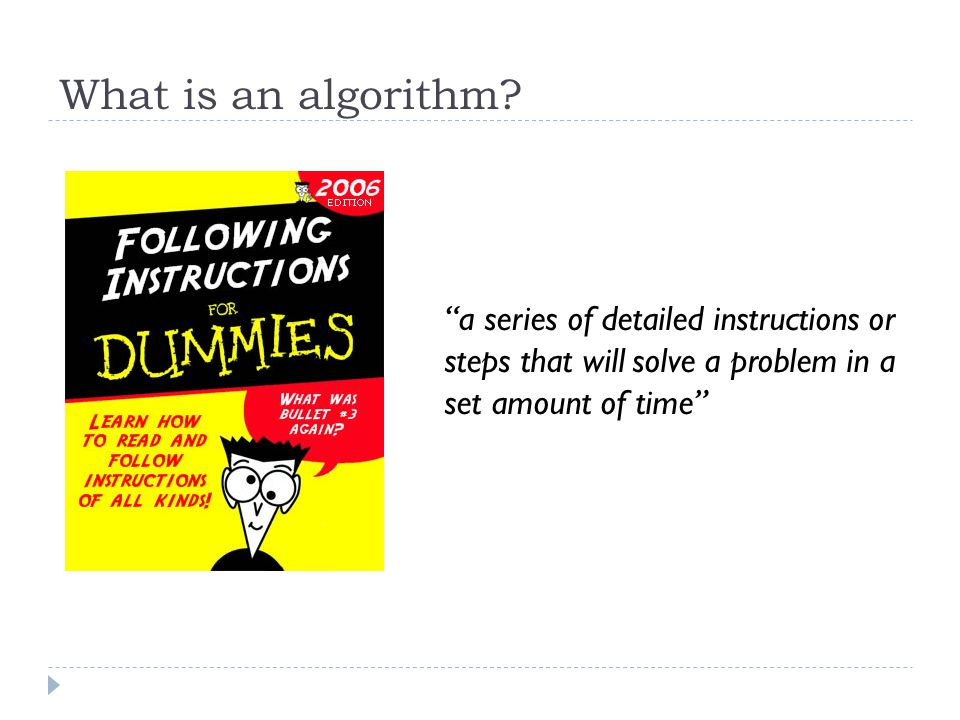 What is an algorithm? a series of detailed instructions or steps that will solve a problem in a set amount of time