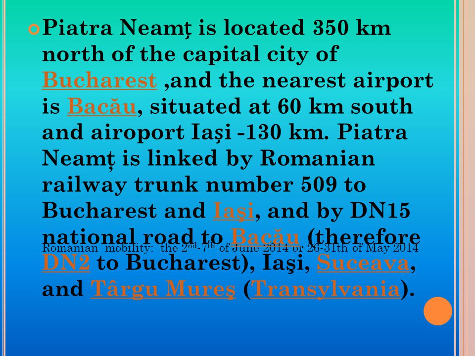 Romanian mobility: the 2 nd -7 th of June 2014 or 26-31th of May 2014 Piatra Neam is located 350 km north of the capital city of Bucharest,and the nearest airport is Bac ă u, situated at 60 km south and airoport Iai -130 km.