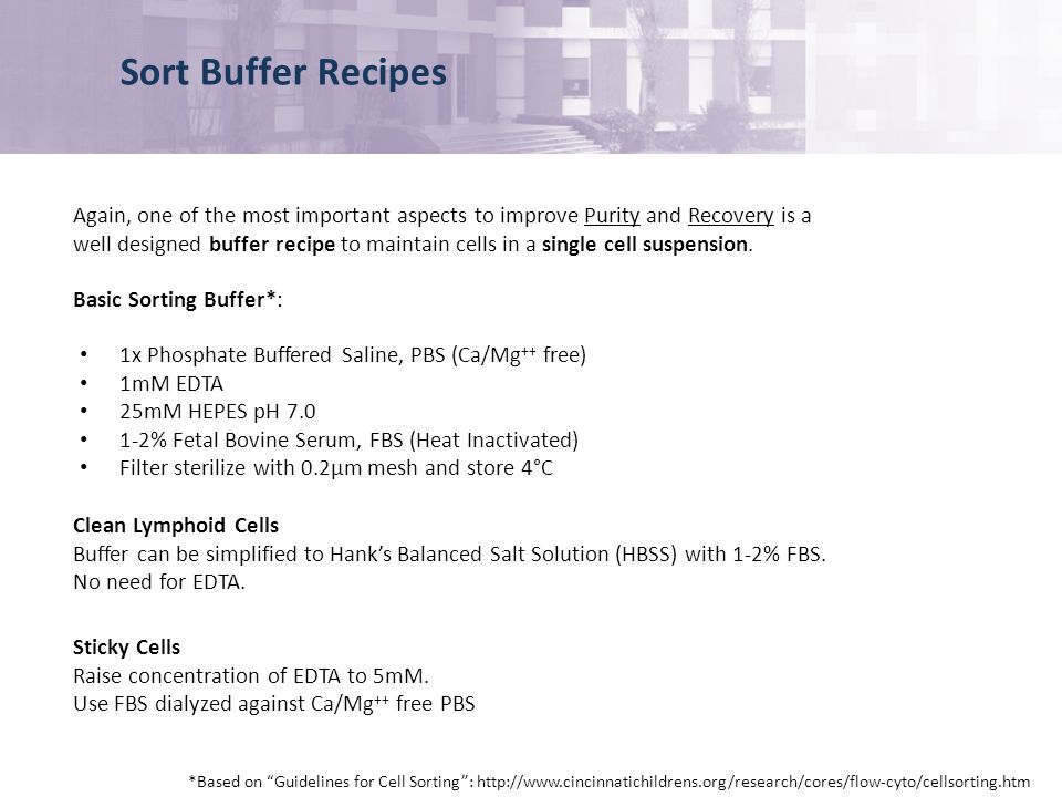 Sort Buffer Recipes *Based on Guidelines for Cell Sorting: http://www.cincinnatichildrens.org/research/cores/flow-cyto/cellsorting.htm 1x Phosphate Buffered Saline, PBS (Ca/Mg ++ free) 1mM EDTA 25mM HEPES pH 7.0 1-2% Fetal Bovine Serum, FBS (Heat Inactivated) Filter sterilize with 0.2µm mesh and store 4°C Again, one of the most important aspects to improve Purity and Recovery is a well designed buffer recipe to maintain cells in a single cell suspension.