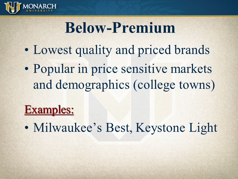 Near-Premium Slightly lower price and quality than premium brands Strong marketing and advertisingExamples: High Life and Busch