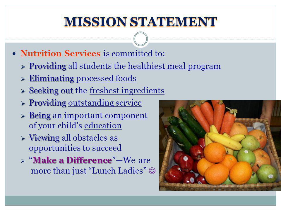 MISSION STATEMENT Nutrition Services is committed to: Providing Providing all students the healthiest meal program Eliminating Eliminating processed foods Seeking out Seeking out the freshest ingredients Providing Providing outstanding service Being Being an important component of your childs education Viewing Viewing all obstacles as opportunities to succeed Make a DifferenceMake a DifferenceWe are more than just Lunch Ladies
