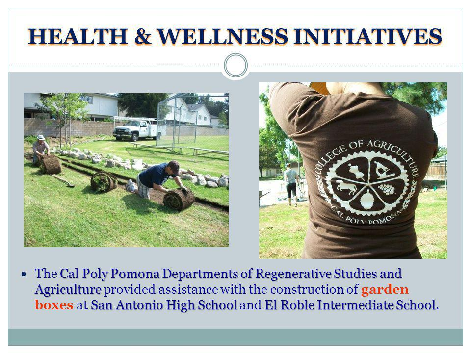 HEALTH & WELLNESS INITIATIVES Cal Poly Pomona Departments of Regenerative Studies and Agriculture San Antonio High SchoolEl Roble Intermediate School The Cal Poly Pomona Departments of Regenerative Studies and Agriculture provided assistance with the construction of garden boxes at San Antonio High School and El Roble Intermediate School.