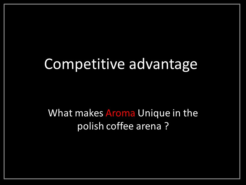 Competitive advantage What makes Aroma Unique in the polish coffee arena