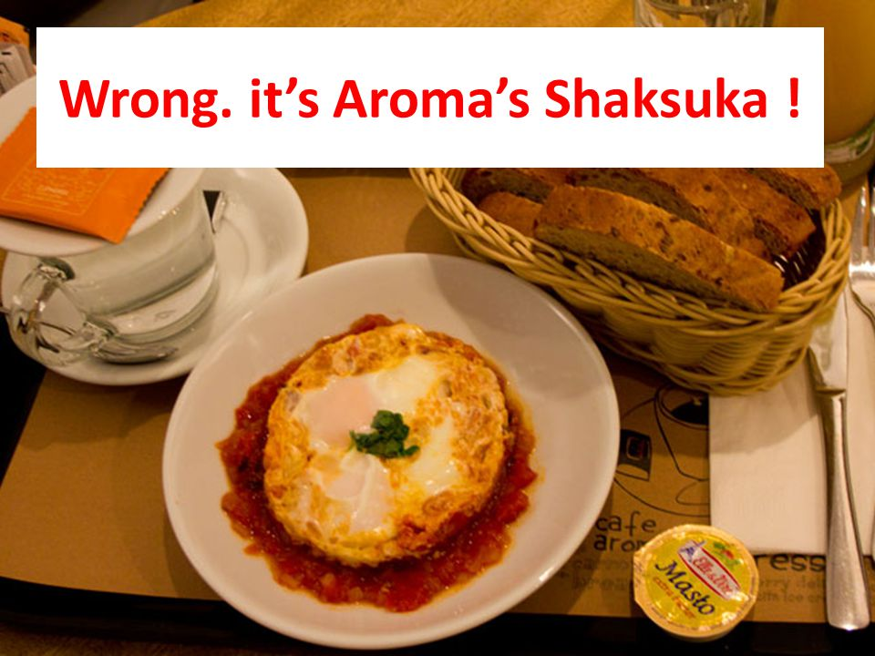 Wrong. its Aromas Shaksuka !