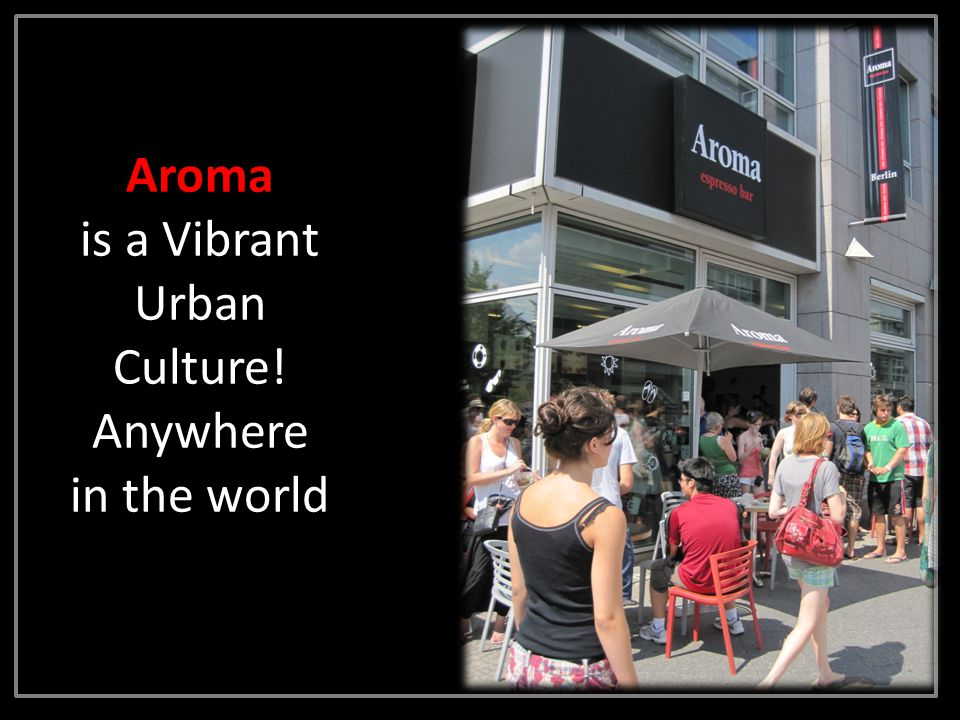 Aroma is a Vibrant Urban Culture! Anywhere in the world