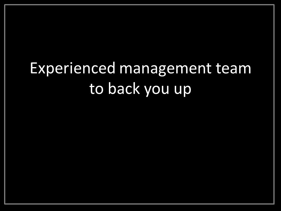 Experienced management team to back you up