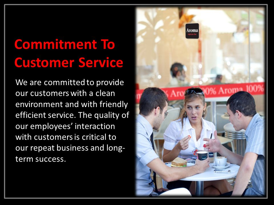 Commitment To Customer Service We are committed to provide our customers with a clean environment and with friendly efficient service. The quality of