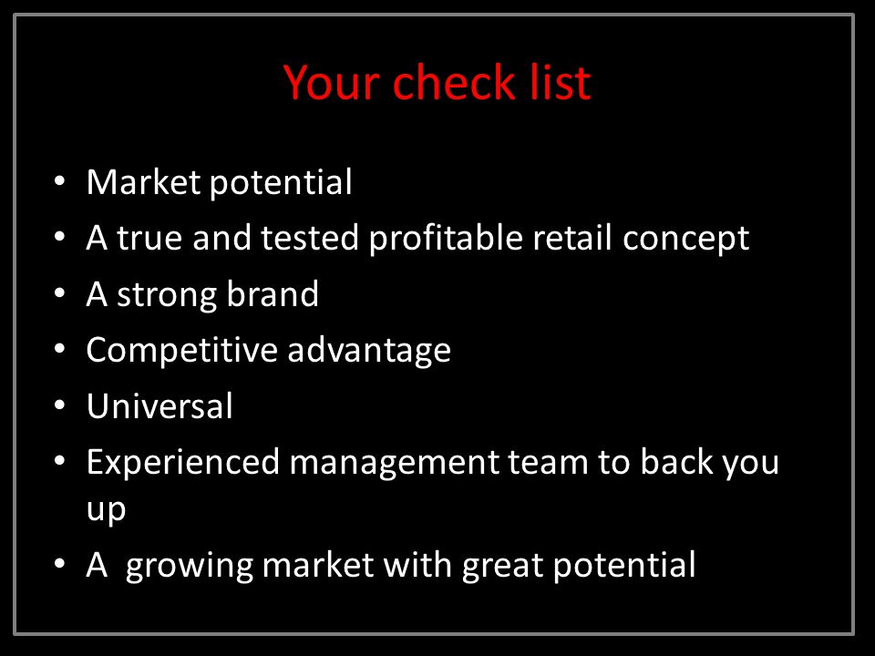 Your check list Market potential A true and tested profitable retail concept A strong brand Competitive advantage Universal Experienced management team to back you up A growing market with great potential