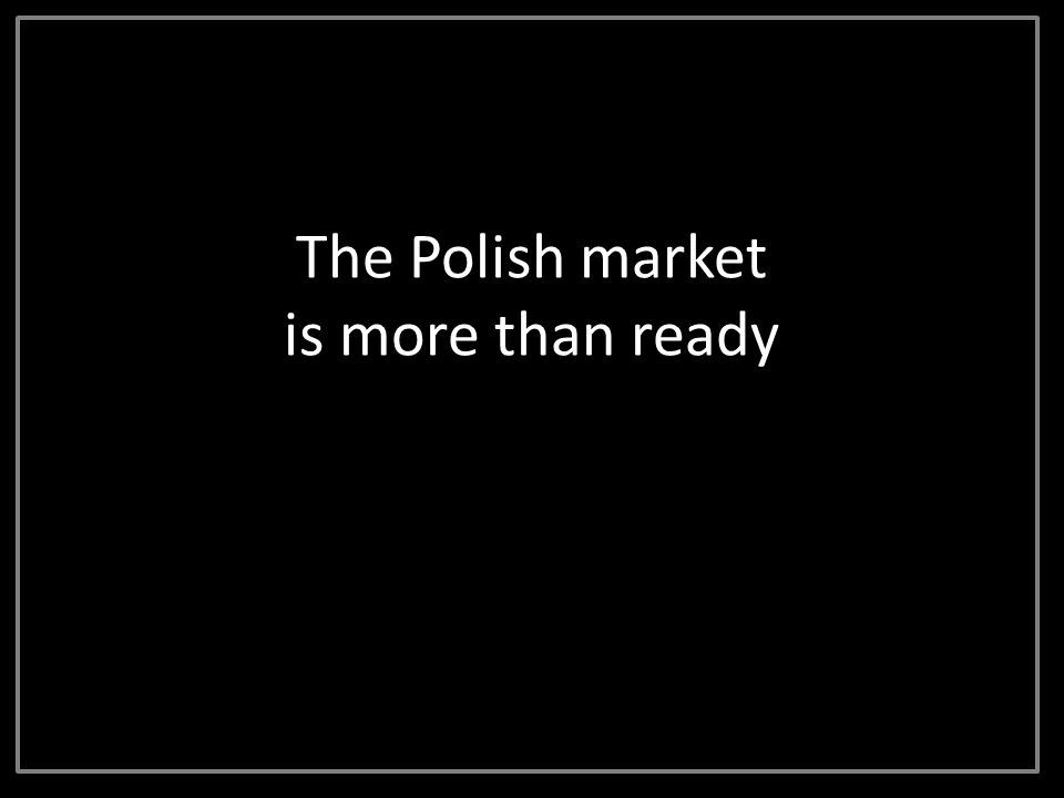 The Polish market is more than ready