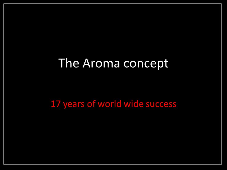 The Aroma concept 17 years of world wide success