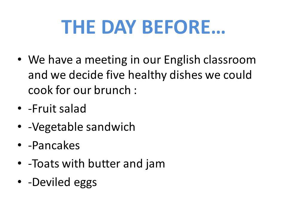 THE DAY BEFORE… We have a meeting in our English classroom and we decide five healthy dishes we could cook for our brunch : -Fruit salad -Vegetable sandwich -Pancakes -Toats with butter and jam -Deviled eggs