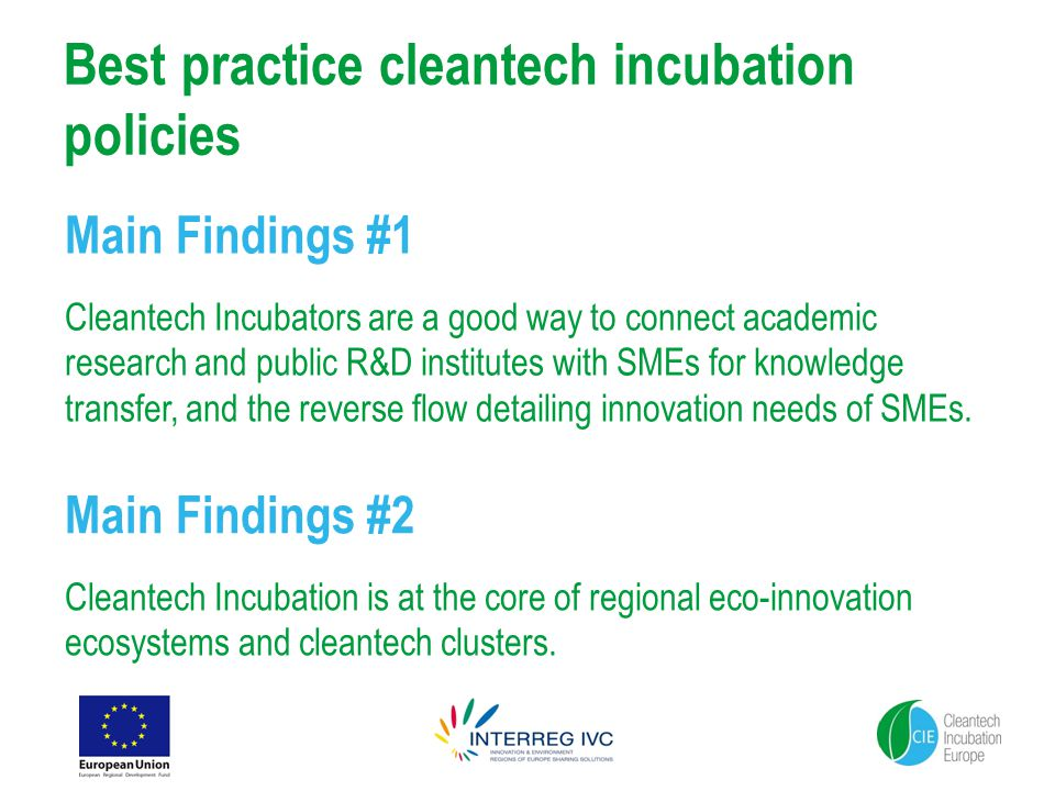 Best practice cleantech incubation policies Main Findings #1 Cleantech Incubators are a good way to connect academic research and public R&D institutes with SMEs for knowledge transfer, and the reverse flow detailing innovation needs of SMEs.