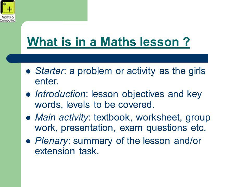 What is in a Maths lesson . Starter: a problem or activity as the girls enter.