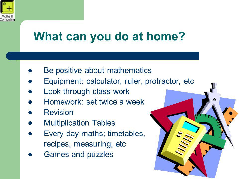 What can you do at home? Be positive about mathematics Equipment: calculator, ruler, protractor, etc Look through class work Homework: set twice a wee