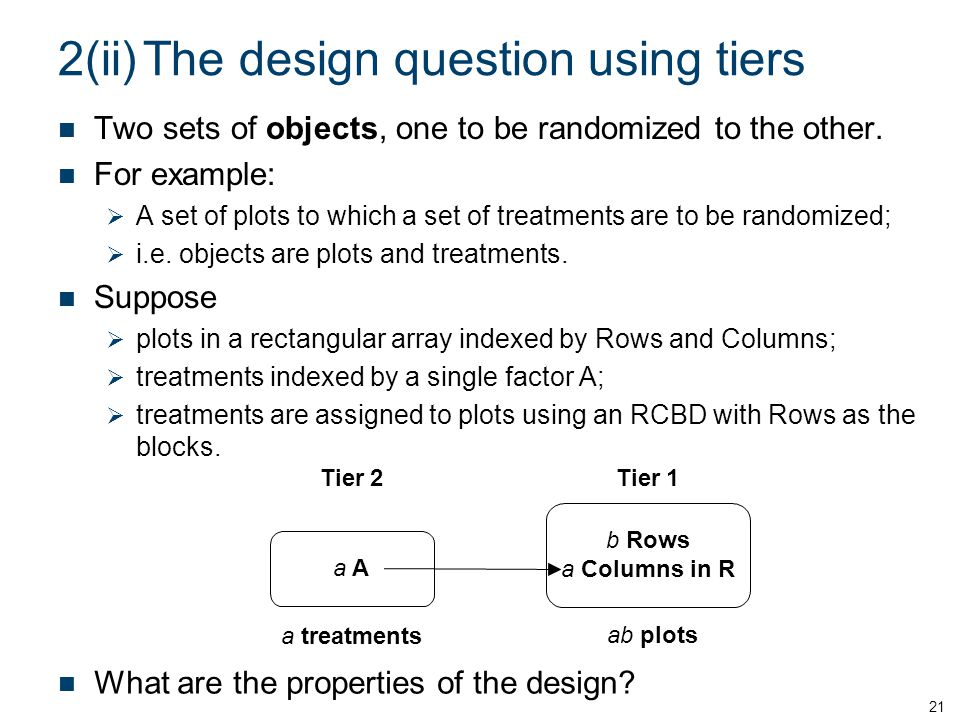 2(ii)The design question using tiers Two sets of objects, one to be randomized to the other. For example: A set of plots to which a set of treatments