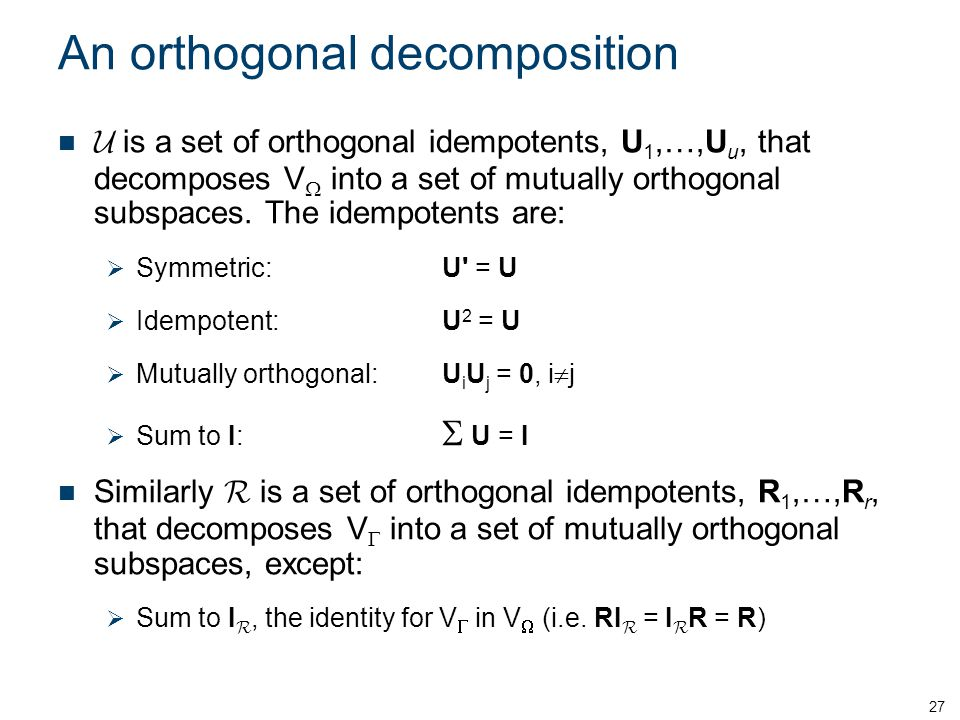 An orthogonal decomposition is a set of orthogonal idempotents, U 1,…,U u, that decomposes V into a set of mutually orthogonal subspaces. The idempote