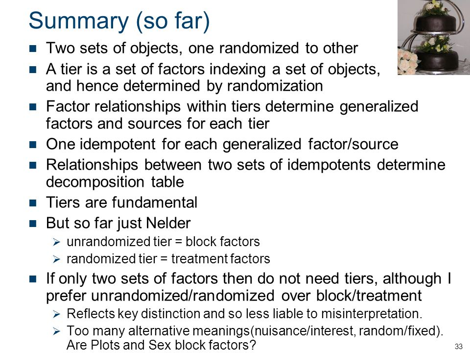 Summary (so far) Two sets of objects, one randomized to other A tier is a set of factors indexing a set of objects, and hence determined by randomization Factor relationships within tiers determine generalized factors and sources for each tier One idempotent for each generalized factor/source Relationships between two sets of idempotents determine decomposition table Tiers are fundamental But so far just Nelder unrandomized tier = block factors randomized tier = treatment factors If only two sets of factors then do not need tiers, although I prefer unrandomized/randomized over block/treatment Reflects key distinction and so less liable to misinterpretation.