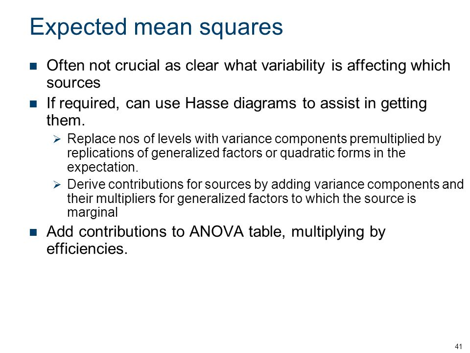 Expected mean squares Often not crucial as clear what variability is affecting which sources If required, can use Hasse diagrams to assist in getting
