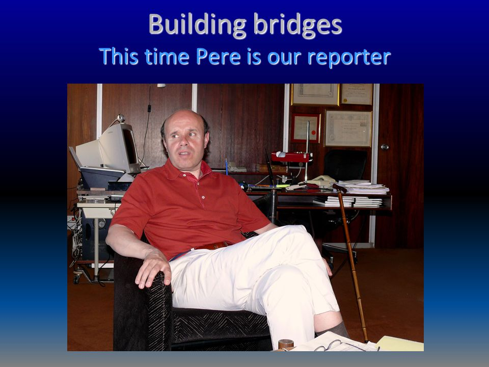 Building bridges This time Pere is our reporter