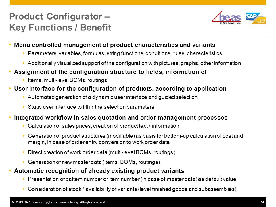©2013 SAP; beas group, be.as manufacturing, All rights reserved.14 Product Configurator – Key Functions / Benefit Menu controlled management of product characteristics and variants Parameters, variables, formulas, string functions, conditions, rules, characteristics Additionally visualized support of the configuration with pictures, graphs, other information Assignment of the configuration structure to fields, information of Items, multi-level BOMs, routings User interface for the configuration of products, according to application Automated generation of a dynamic user interface and guided selection Static user interface to fill in the selection paramaters Integrated workflow in sales quotation and order management processes Calculation of sales prices, creation of product text / information Generation of product structures (modifiable) as basis for bottom-up calculation of cost and margin, in case of order entry conversion to work order data Direct creation of work order data (multi-level BOMs, routings) Generation of new master data (items, BOMs, routings) Automatic recognition of already existing product variants Presentation of pattern number or item number (in case of master data) as default value Consideration of stock / availability of variants (level finished goods and subassemblies)