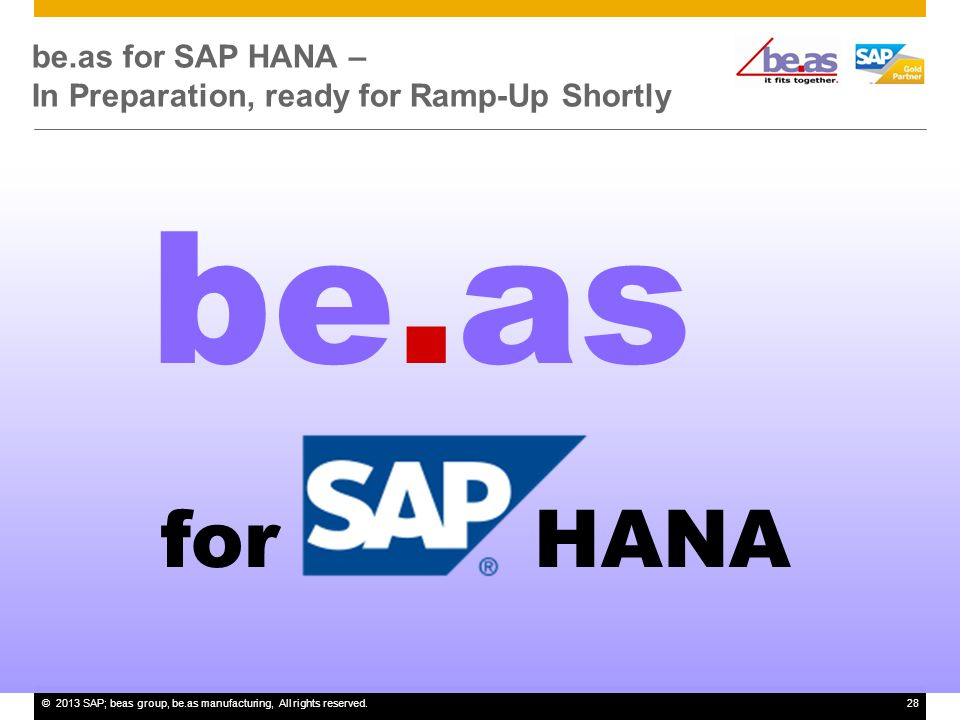 ©2013 SAP; beas group, be.as manufacturing, All rights reserved.28 be.as for SAP HANA – In Preparation, ready for Ramp-Up Shortly be.as forHANA
