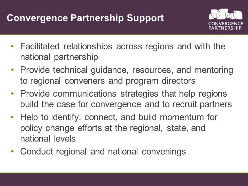 Convergence Partnership Support Facilitated relationships across regions and with the national partnership Provide technical guidance, resources, and mentoring to regional conveners and program directors Provide communications strategies that help regions build the case for convergence and to recruit partners Help to identify, connect, and build momentum for policy change efforts at the regional, state, and national levels Conduct regional and national convenings