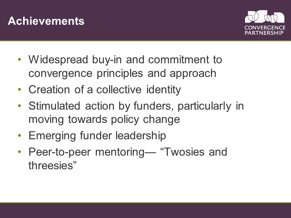 Achievements Widespread buy-in and commitment to convergence principles and approach Creation of a collective identity Stimulated action by funders, p