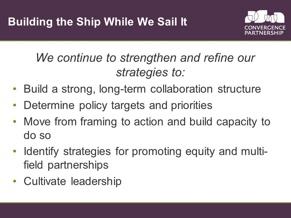 Building the Ship While We Sail It We continue to strengthen and refine our strategies to: Build a strong, long-term collaboration structure Determine policy targets and priorities Move from framing to action and build capacity to do so Identify strategies for promoting equity and multi- field partnerships Cultivate leadership