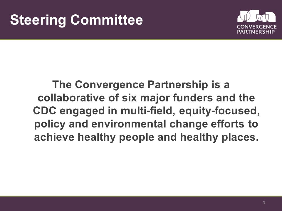 3 Steering Committee The Convergence Partnership is a collaborative of six major funders and the CDC engaged in multi-field, equity-focused, policy and environmental change efforts to achieve healthy people and healthy places.
