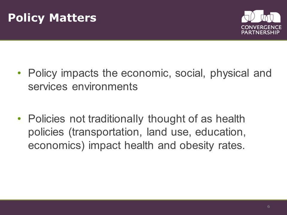 6 Policy impacts the economic, social, physical and services environments Policies not traditionally thought of as health policies (transportation, land use, education, economics) impact health and obesity rates.