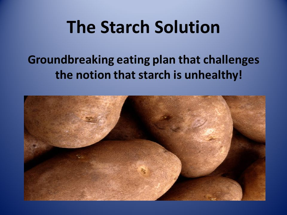 The Starch Solution Groundbreaking eating plan that challenges the notion that starch is unhealthy!