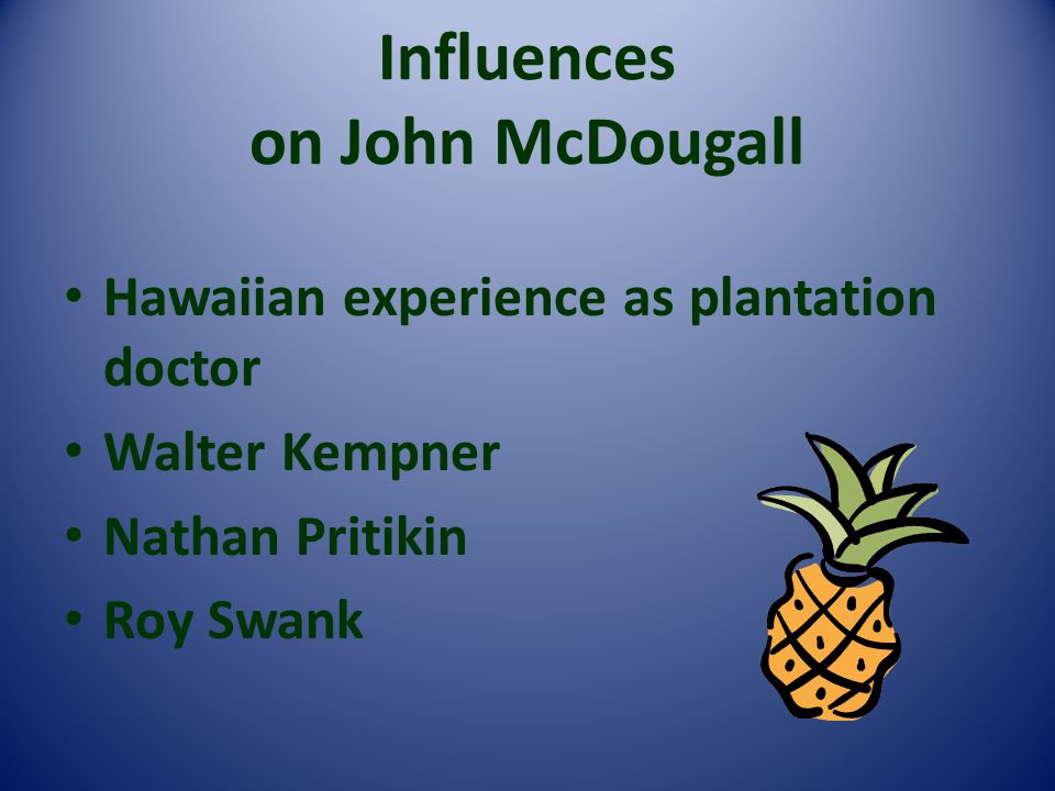 Influences on John McDougall Hawaiian experience as plantation doctor Walter Kempner Nathan Pritikin Roy Swank