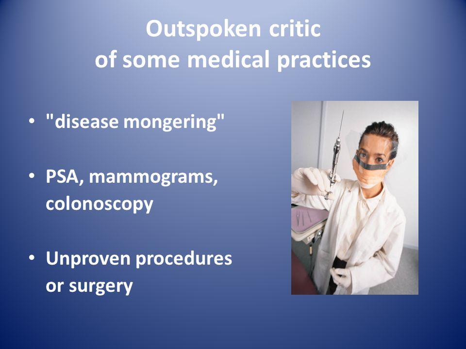 Outspoken critic of some medical practices disease mongering PSA, mammograms, colonoscopy Unproven procedures or surgery