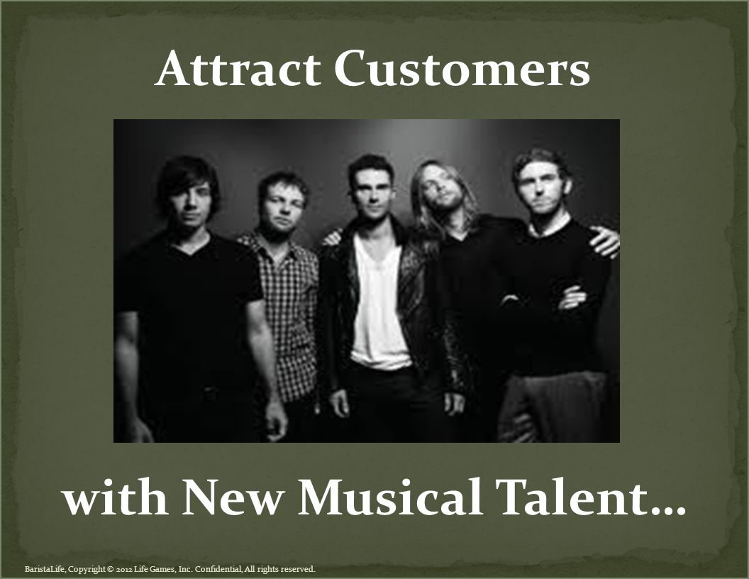 BaristaLife, Copyright © 2012 Life Games, Inc. Confidential, All rights reserved. Attract Customers with New Musical Talent…