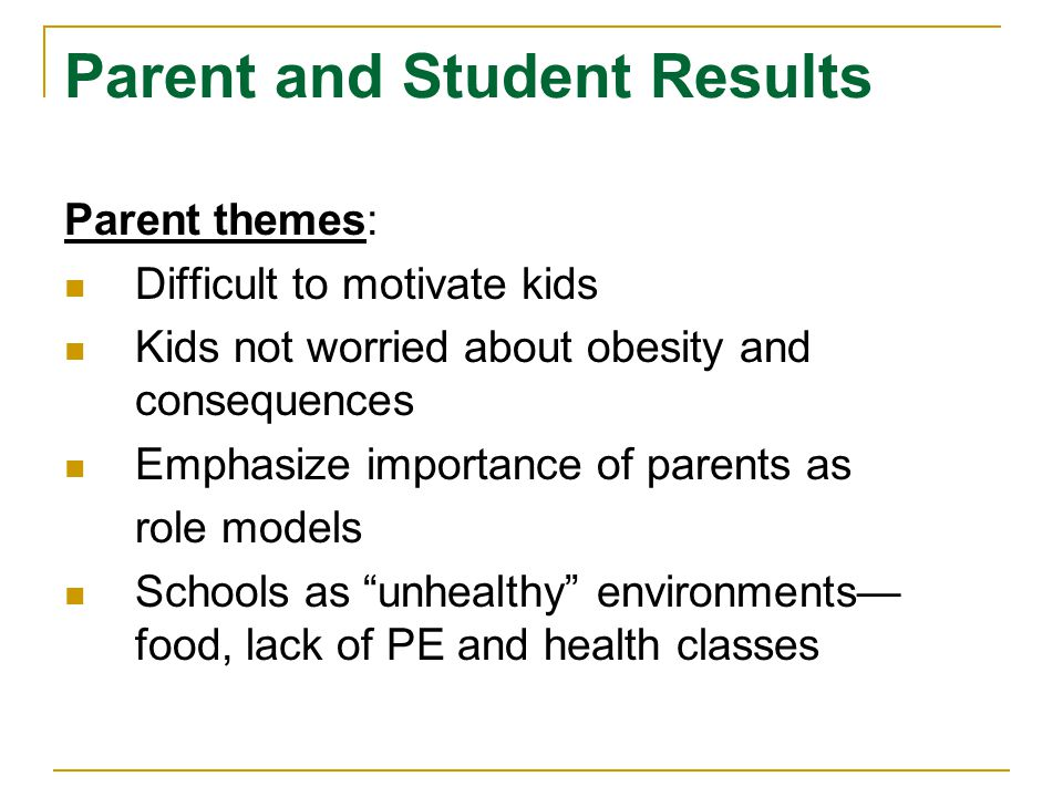 Parent and Student Results Parent themes: Difficult to motivate kids Kids not worried about obesity and consequences Emphasize importance of parents a