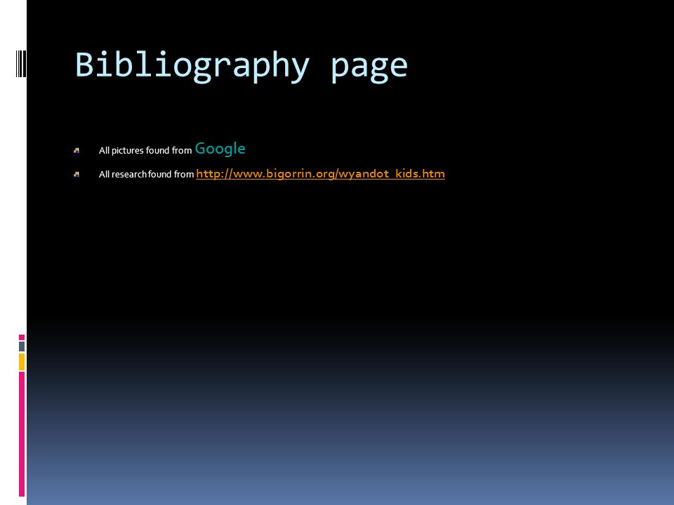 Bibliography page All pictures found from Google All research found from http://www.bigorrin.org/wyandot_kids.htm http://www.bigorrin.org/wyandot_kids.htm
