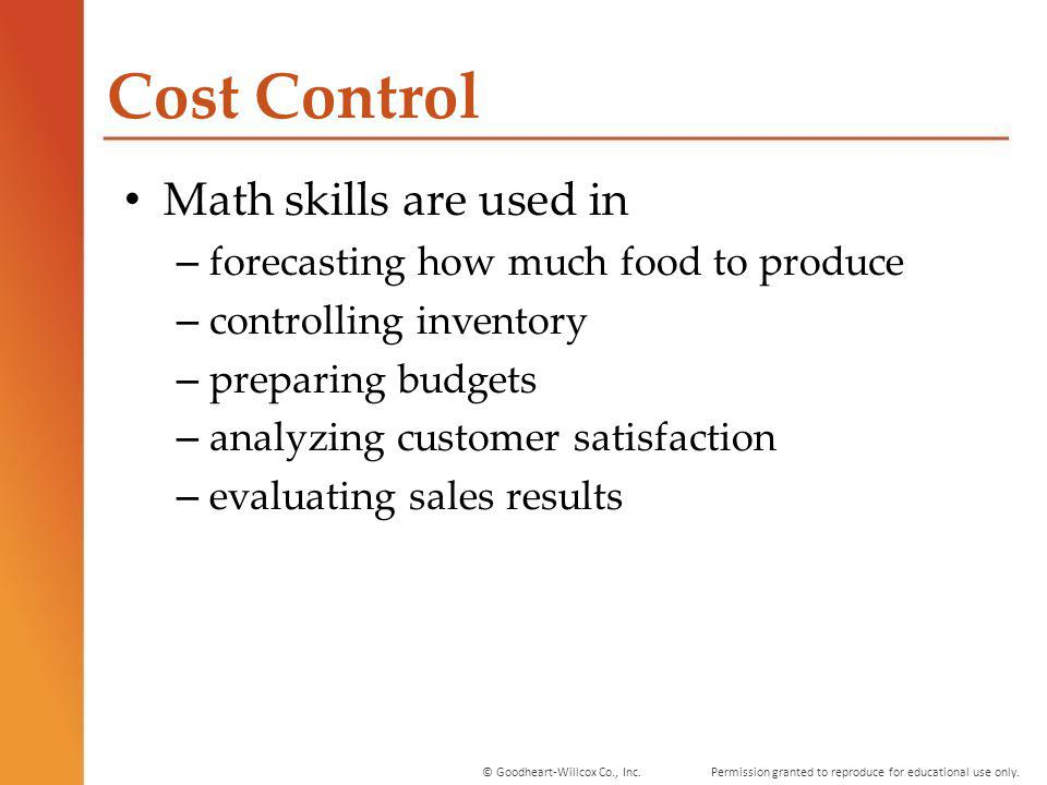 Permission granted to reproduce for educational use only.© Goodheart-Willcox Co., Inc. Cost Control Math skills are used in – forecasting how much foo
