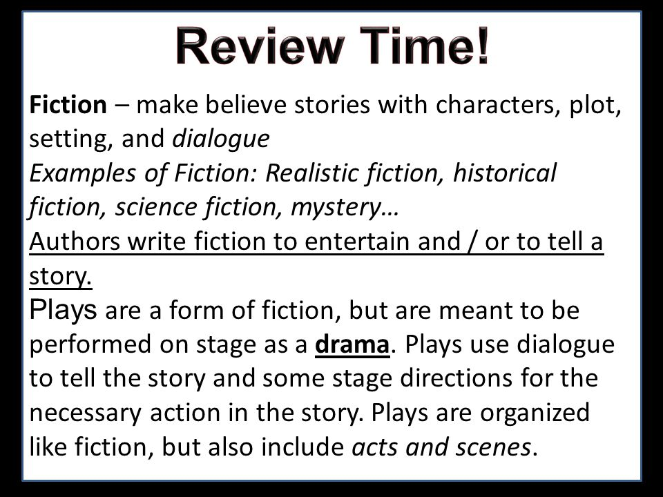 Fiction – make believe stories with characters, plot, setting, and dialogue Examples of Fiction: Realistic fiction, historical fiction, science fictio
