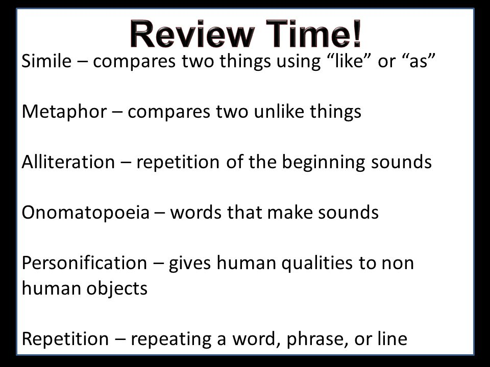 Simile – compares two things using like or as Metaphor – compares two unlike things Alliteration – repetition of the beginning sounds Onomatopoeia – w