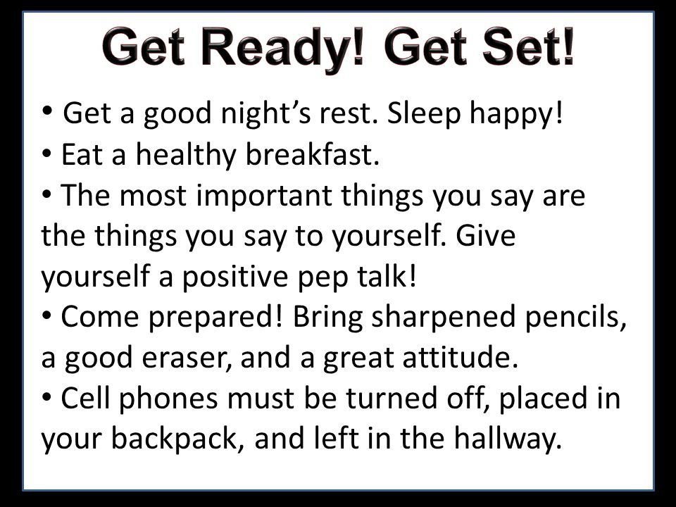 Get a good nights rest. Sleep happy! Eat a healthy breakfast. The most important things you say are the things you say to yourself. Give yourself a po