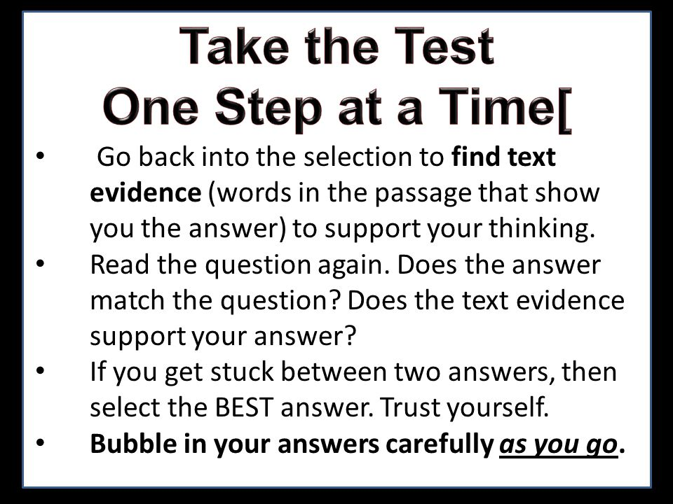 Go back into the selection to find text evidence (words in the passage that show you the answer) to support your thinking. Read the question again. Do
